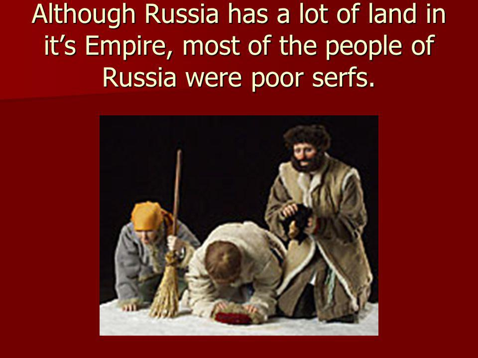 Although Russia has a lot of land in its Empire, most of the people of Russia were poor serfs.