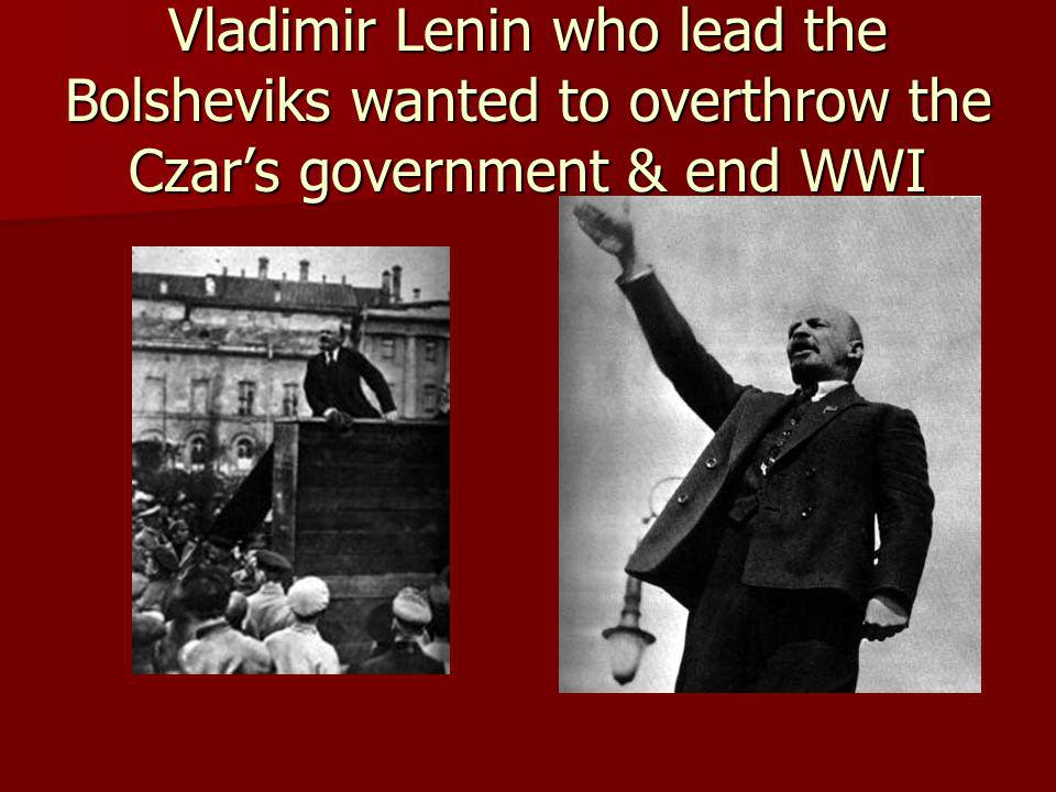Vladimir Lenin who lead the Bolsheviks wanted to overthrow the Czars government & end WWI