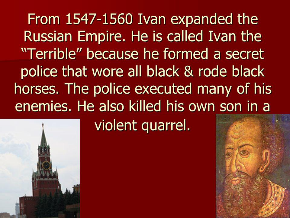 From 1547-1560 Ivan expanded the Russian Empire. He is called Ivan the Terrible because he formed a secret police that wore all black & rode black hor