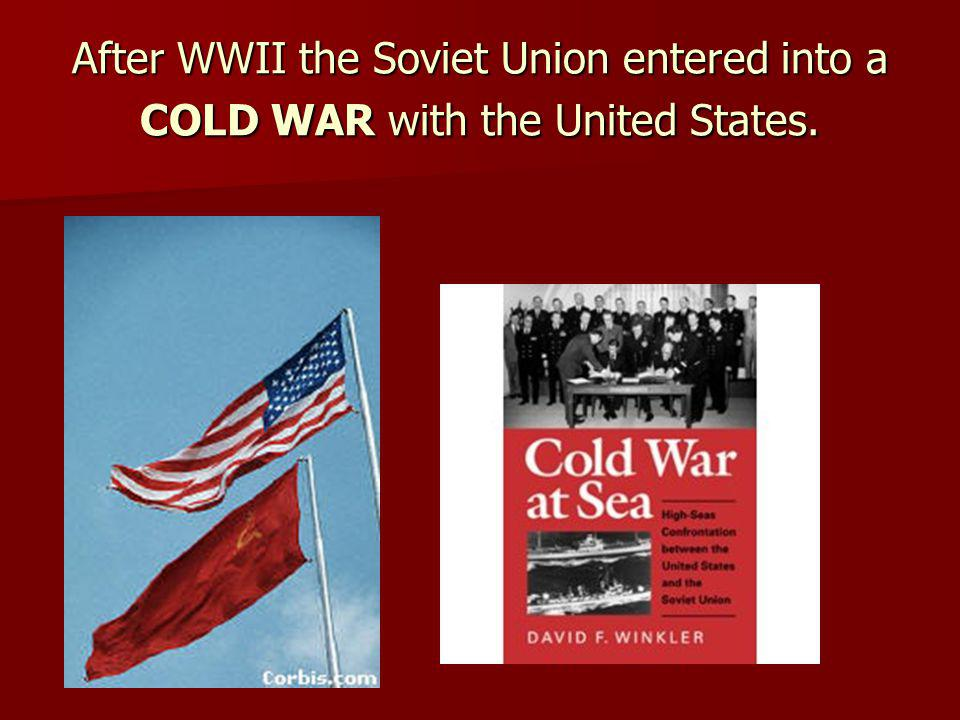 After WWII the Soviet Union entered into a COLD WAR with the United States.