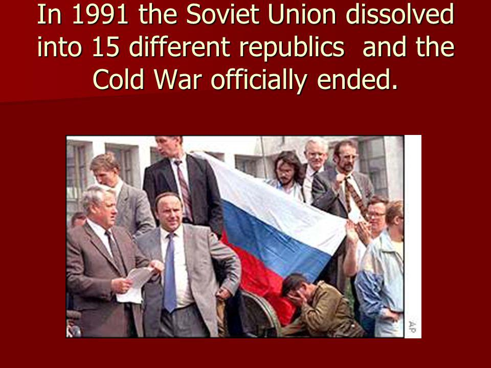 In 1991 the Soviet Union dissolved into 15 different republics and the Cold War officially ended.