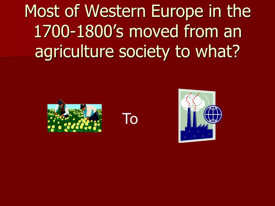 Most of Western Europe in the 1700-1800s moved from an agriculture society to what? To