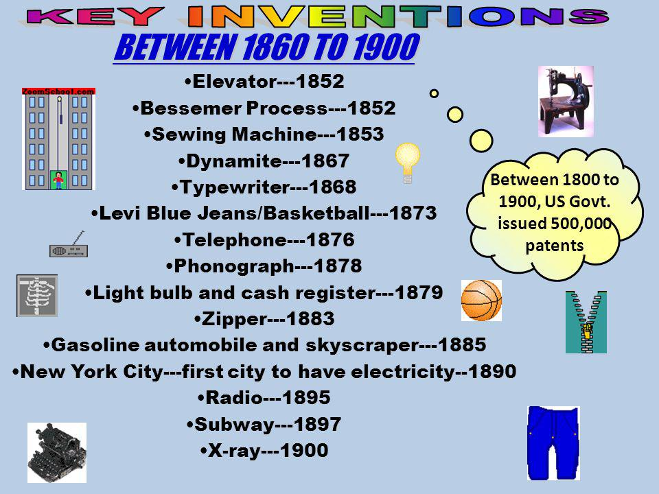 BETWEEN 1860 TO 1900 Elevator---1852 Bessemer Process---1852 Sewing Machine---1853 Dynamite---1867 Typewriter---1868 Levi Blue Jeans/Basketball---1873 Telephone---1876 Phonograph---1878 Light bulb and cash register---1879 Zipper---1883 Gasoline automobile and skyscraper---1885 New York City---first city to have electricity--1890 Radio---1895 Subway---1897 X-ray---1900 Between 1800 to 1900, US Govt.