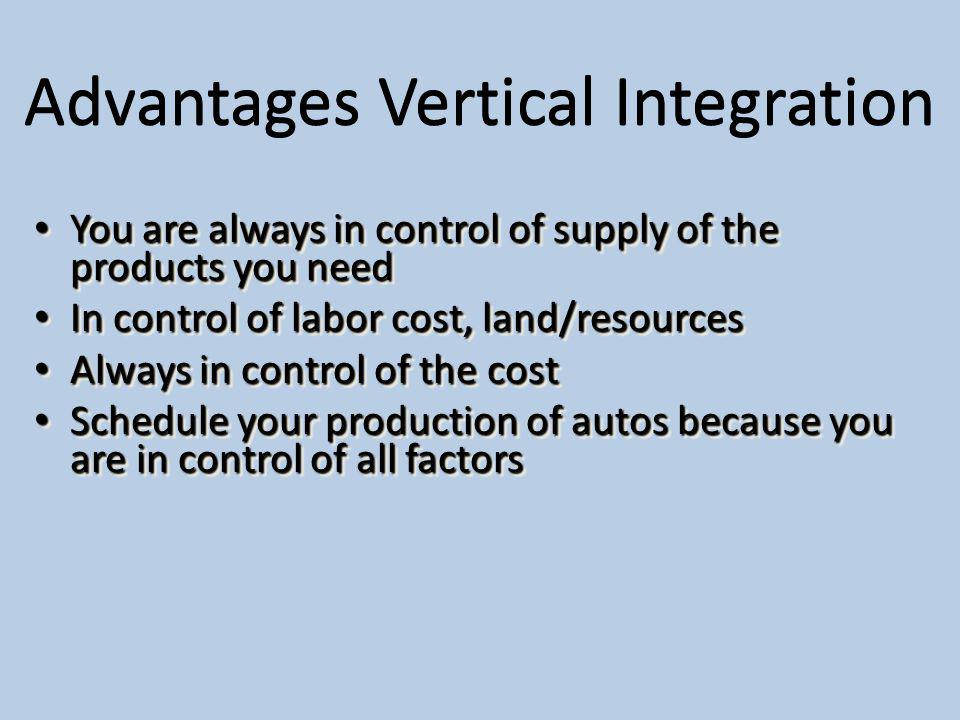 Advantages Vertical Integration You are always in control of supply of the products you need You are always in control of supply of the products you need In control of labor cost, land/resources In control of labor cost, land/resources Always in control of the cost Always in control of the cost Schedule your production of autos because you are in control of all factors Schedule your production of autos because you are in control of all factors You are always in control of supply of the products you need You are always in control of supply of the products you need In control of labor cost, land/resources In control of labor cost, land/resources Always in control of the cost Always in control of the cost Schedule your production of autos because you are in control of all factors Schedule your production of autos because you are in control of all factors