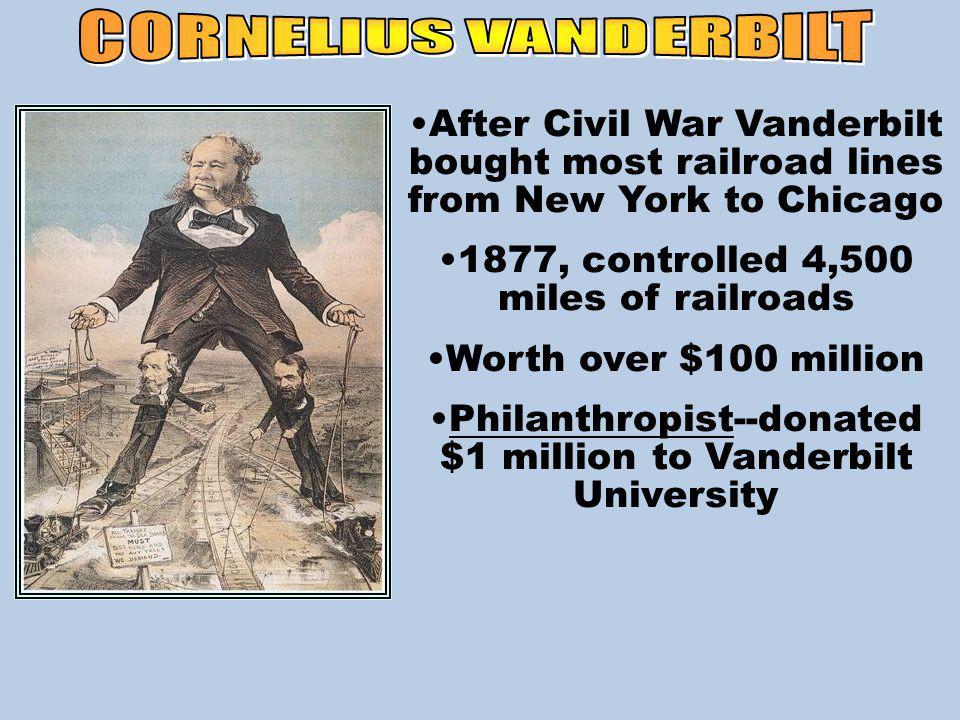 After Civil War Vanderbilt bought most railroad lines from New York to Chicago 1877, controlled 4,500 miles of railroads Worth over $100 million Philanthropist--donated $1 million to Vanderbilt University