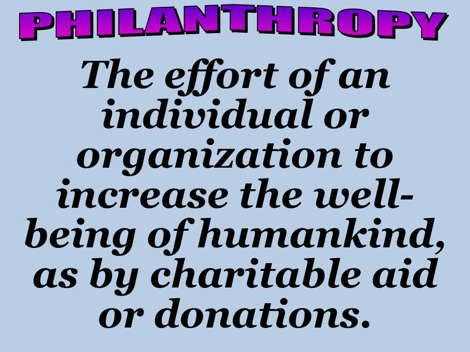 The effort of an individual or organization to increase the well- being of humankind, as by charitable aid or donations.