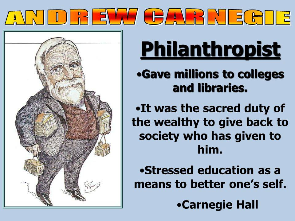 Philanthropist Gave millions to colleges and libraries.Gave millions to colleges and libraries.