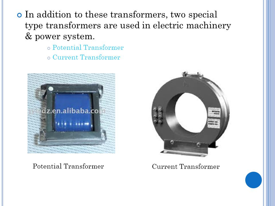 In addition to these transformers, two special type transformers are used in electric machinery & power system. Potential Transformer Current Transfor