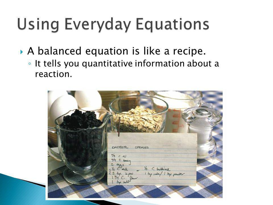 A balanced equation is like a recipe. It tells you quantitative information about a reaction. 12.1