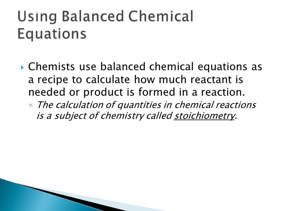 Chemists use balanced chemical equations as a recipe to calculate how much reactant is needed or product is formed in a reaction. The calculation of q