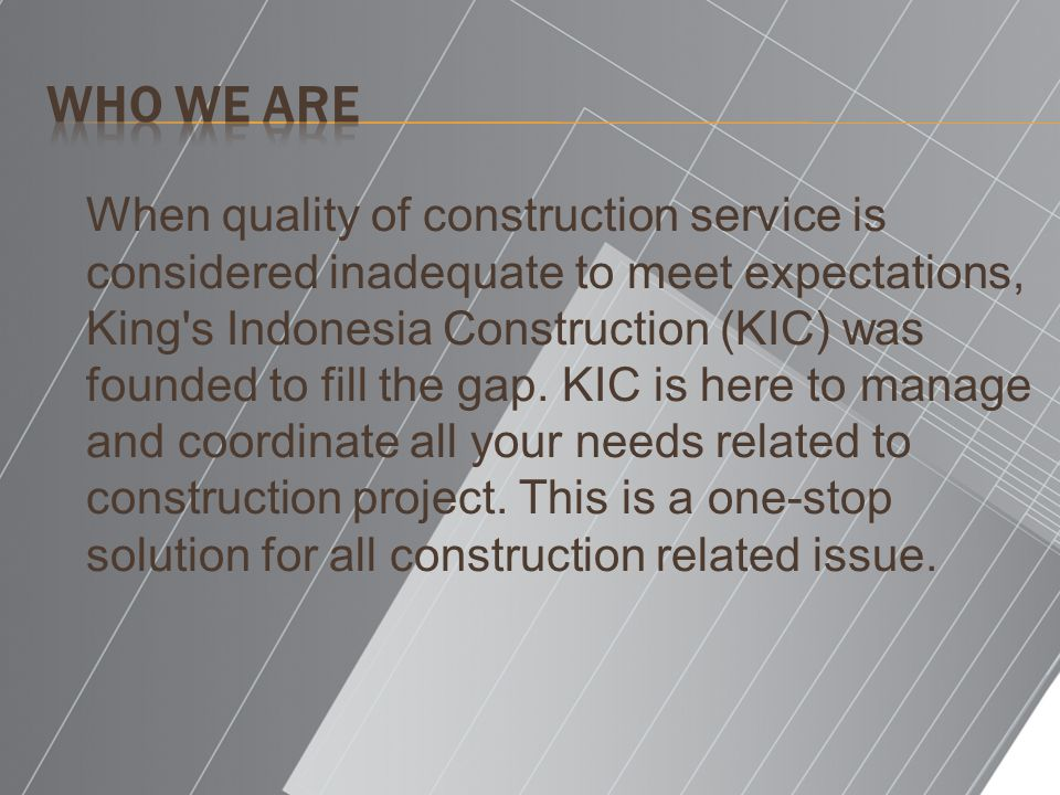 When quality of construction service is considered inadequate to meet expectations, King s Indonesia Construction (KIC) was founded to fill the gap.