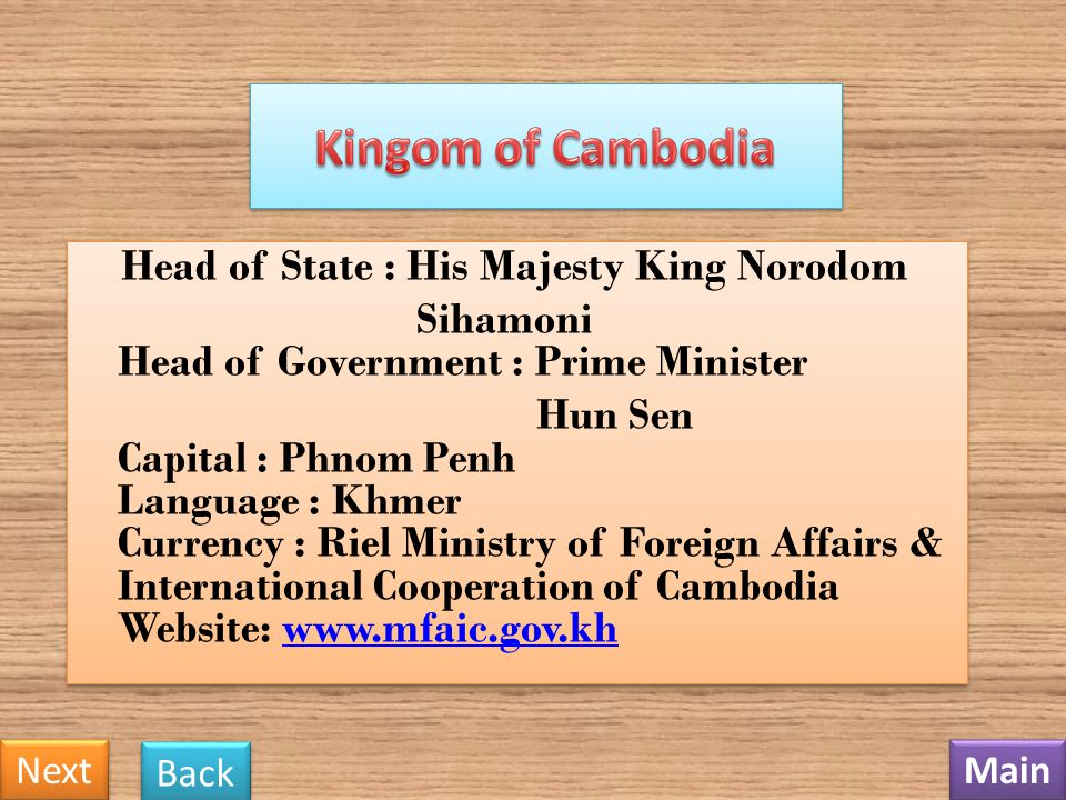 Head of State : His Majesty King Norodom Sihamoni Head of Government : Prime Minister Hun Sen Capital : Phnom Penh Language : Khmer Currency : Riel Ministry of Foreign Affairs & International Cooperation of Cambodia Website: www.mfaic.gov.khwww.mfaic.gov.kh Head of State : His Majesty King Norodom Sihamoni Head of Government : Prime Minister Hun Sen Capital : Phnom Penh Language : Khmer Currency : Riel Ministry of Foreign Affairs & International Cooperation of Cambodia Website: www.mfaic.gov.khwww.mfaic.gov.kh Main Next Back