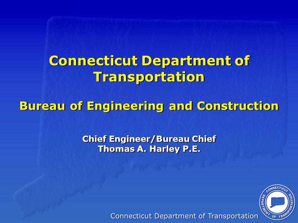 Connecticut Department of Transportation Bureau of Engineering and Construction Chief Engineer/Bureau Chief Thomas A. Harley P.E.