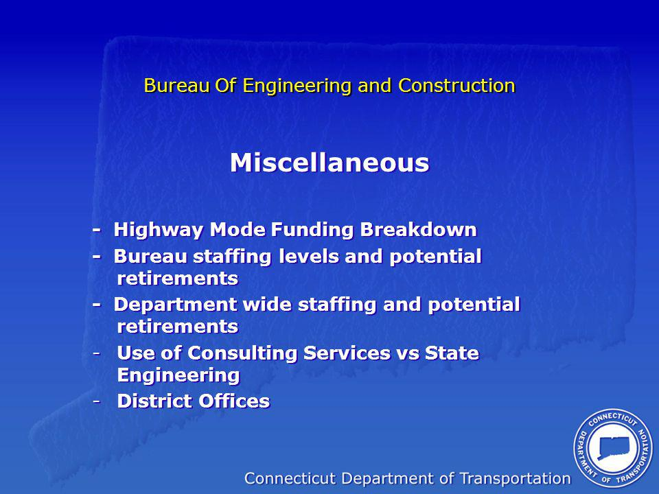 Bureau Of Engineering and Construction Miscellaneous - Highway Mode Funding Breakdown - Bureau staffing levels and potential retirements - Department wide staffing and potential retirements -Use of Consulting Services vs State Engineering -District Offices Miscellaneous - Highway Mode Funding Breakdown - Bureau staffing levels and potential retirements - Department wide staffing and potential retirements -Use of Consulting Services vs State Engineering -District Offices