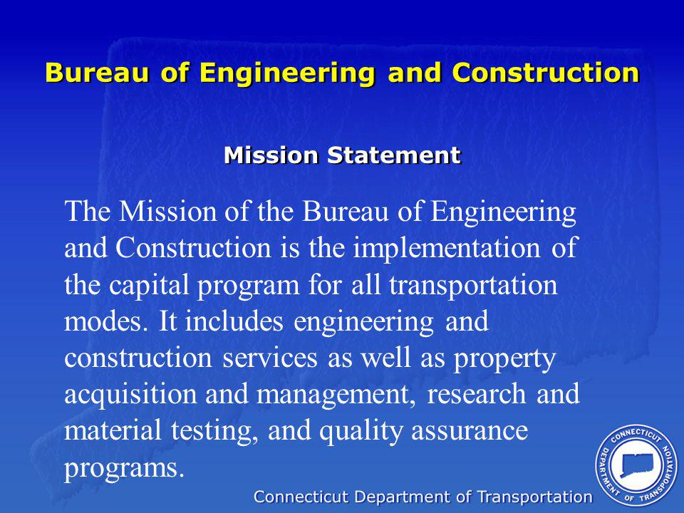 Bureau of Engineering and Construction Mission Statement The Mission of the Bureau of Engineering and Construction is the implementation of the capital program for all transportation modes.