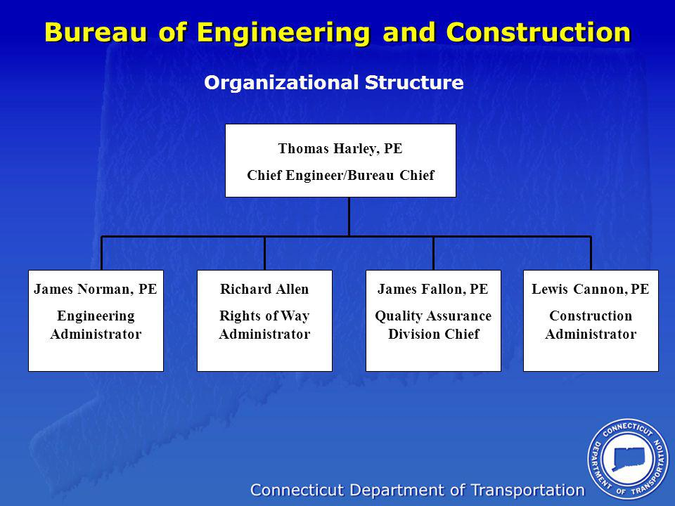 Bureau of Engineering and Construction Organizational Structure Thomas Harley, PE Chief Engineer/Bureau Chief James Norman, PE Engineering Administrat