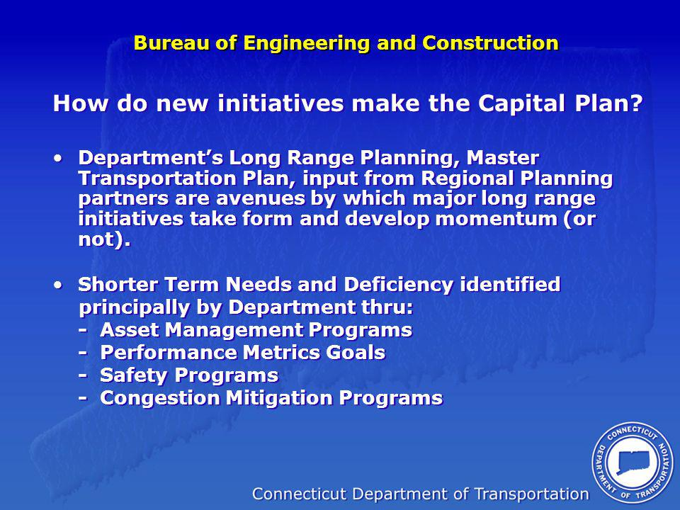 Bureau of Engineering and Construction Major Accomplishments Implemented Organizational Changes Specifically a QA/QC Unit Constrained Capital Plan intended to publicize the current fiscal realities New Haven Rail Yard Q Bridge Corridor Progress - 2 nd Bridge contract starting in earnest - Final large contract for interchanges being bid in 2010 Rte 7 Corridor - Brookfield Bypass - Danbury contracts 7 & 15 resolution from consensus building perspective Moses Wheeler - Phase 1 (under CN) Phase 2 (Bid 2010) Major Accomplishments Implemented Organizational Changes Specifically a QA/QC Unit Constrained Capital Plan intended to publicize the current fiscal realities New Haven Rail Yard Q Bridge Corridor Progress - 2 nd Bridge contract starting in earnest - Final large contract for interchanges being bid in 2010 Rte 7 Corridor - Brookfield Bypass - Danbury contracts 7 & 15 resolution from consensus building perspective Moses Wheeler - Phase 1 (under CN) Phase 2 (Bid 2010)