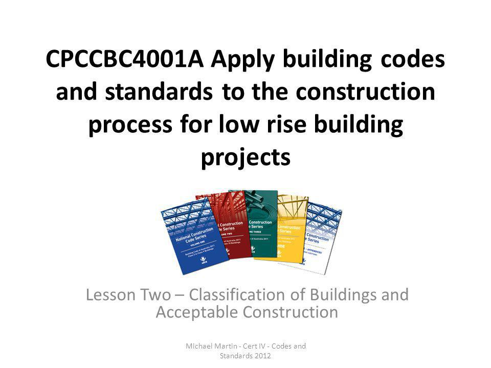 CPCCBC4001A Apply building codes and standards to the construction process for low rise building projects Lesson Two – Classification of Buildings and