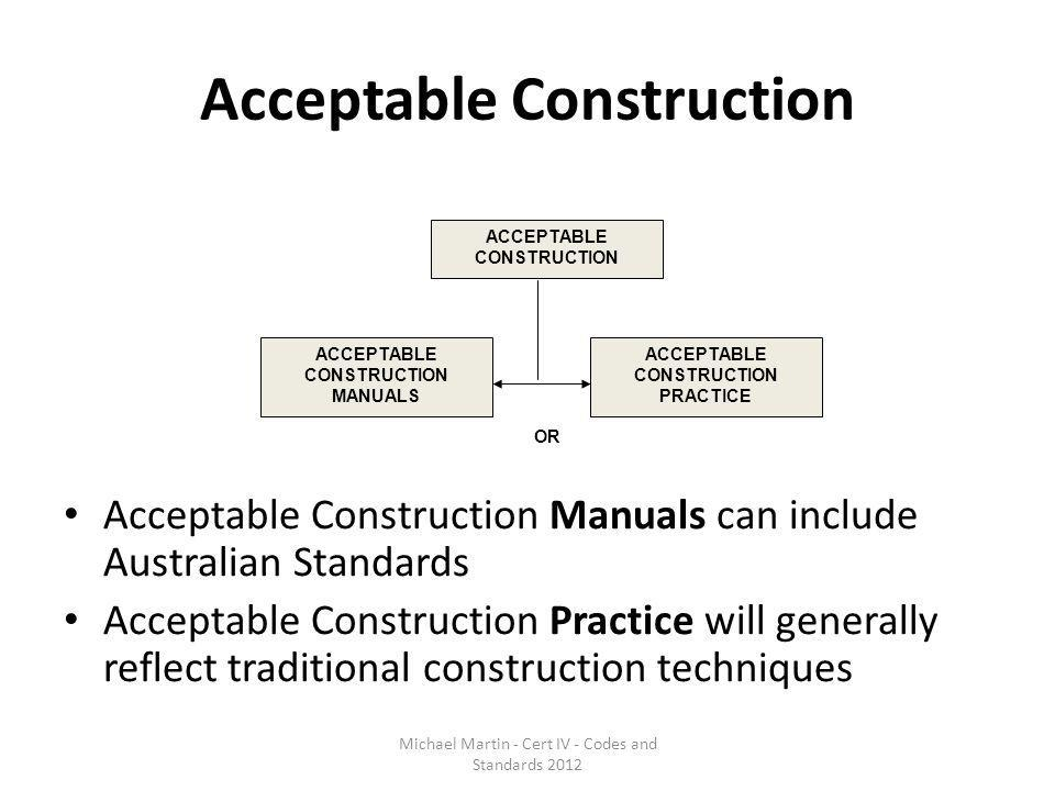 Acceptable Construction Acceptable Construction Manuals can include Australian Standards Acceptable Construction Practice will generally reflect tradi