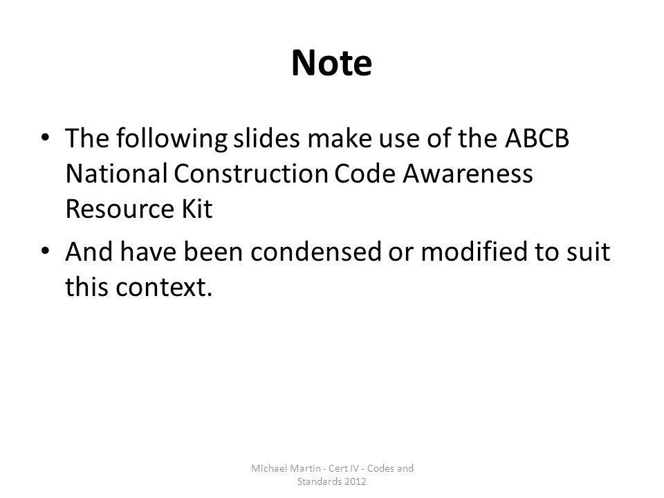 Note The following slides make use of the ABCB National Construction Code Awareness Resource Kit And have been condensed or modified to suit this cont