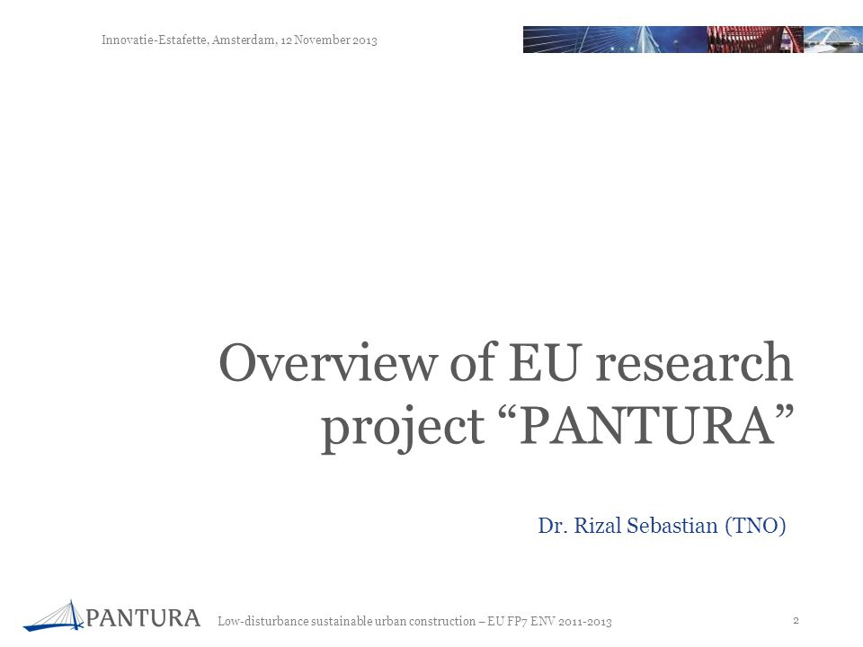 Low-disturbance sustainable urban construction – EU FP7 ENV 2011-2013 2 Innovatie-Estafette, Amsterdam, 12 November 2013 Overview of EU research project PANTURA Dr.