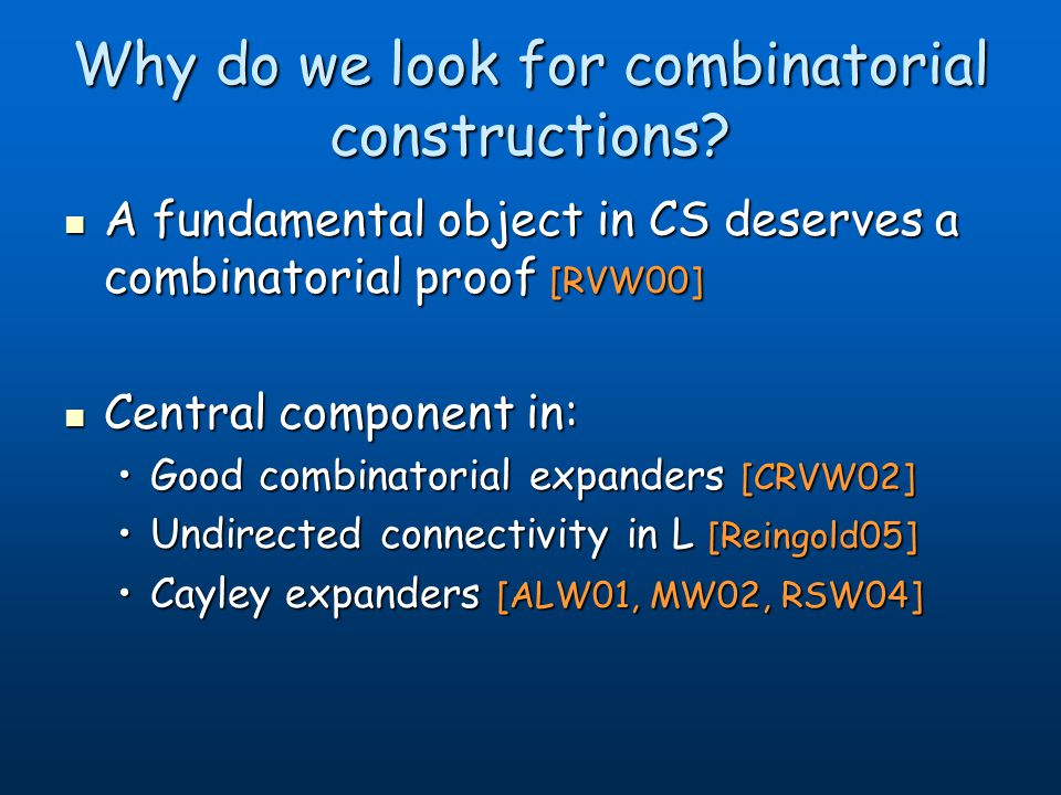 Why do we look for combinatorial constructions? A fundamental object in CS deserves a combinatorial proof [RVW00] A fundamental object in CS deserves