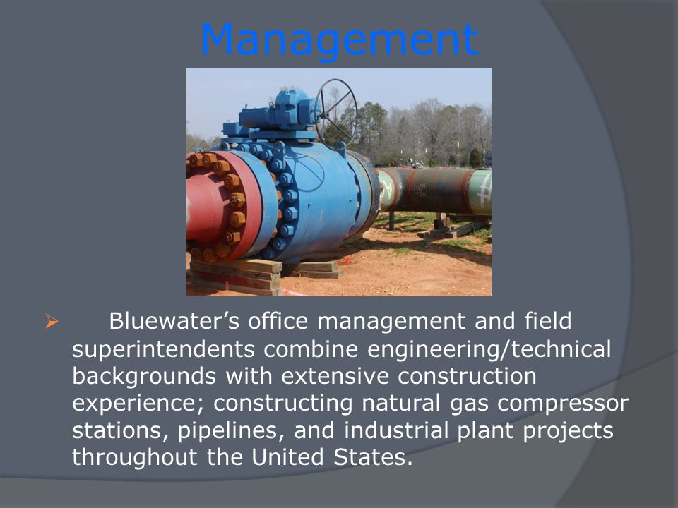 Management Bluewaters office management and field superintendents combine engineering/technical backgrounds with extensive construction experience; constructing natural gas compressor stations, pipelines, and industrial plant projects throughout the United States.