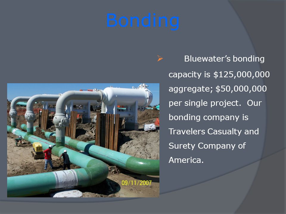 Bonding Bluewaters bonding capacity is $125,000,000 aggregate; $50,000,000 per single project.