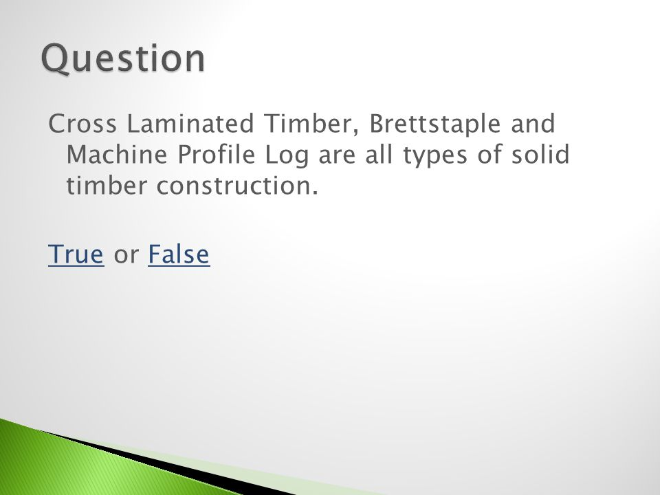 Cross Laminated Timber, Brettstaple and Machine Profile Log are all types of solid timber construction. TrueTrue or FalseFalse