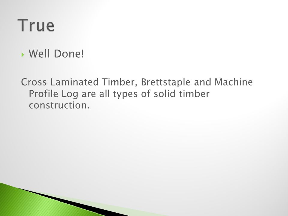Well Done! Cross Laminated Timber, Brettstaple and Machine Profile Log are all types of solid timber construction.