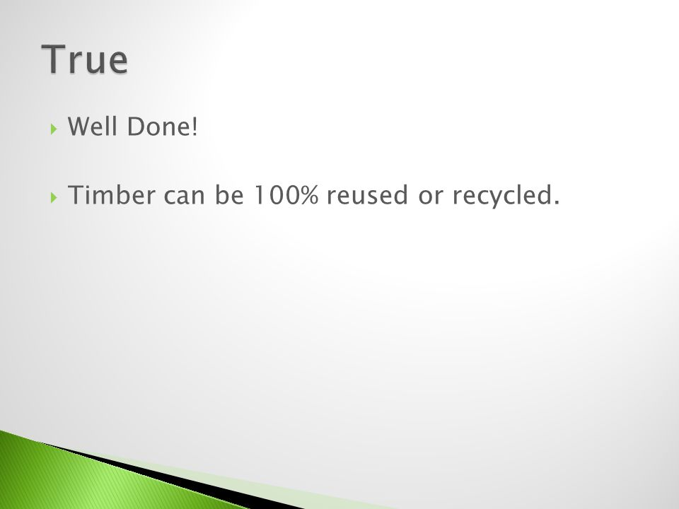 Well Done! Timber can be 100% reused or recycled.