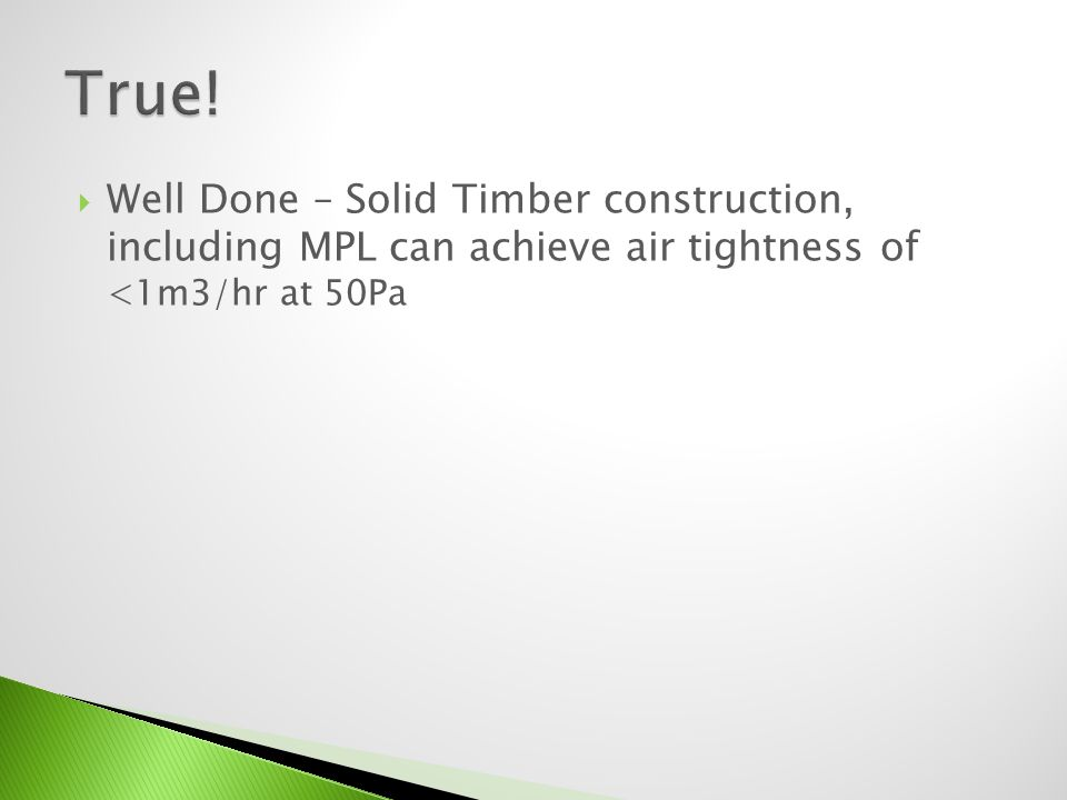 Well Done – Solid Timber construction, including MPL can achieve air tightness of <1m3/hr at 50Pa