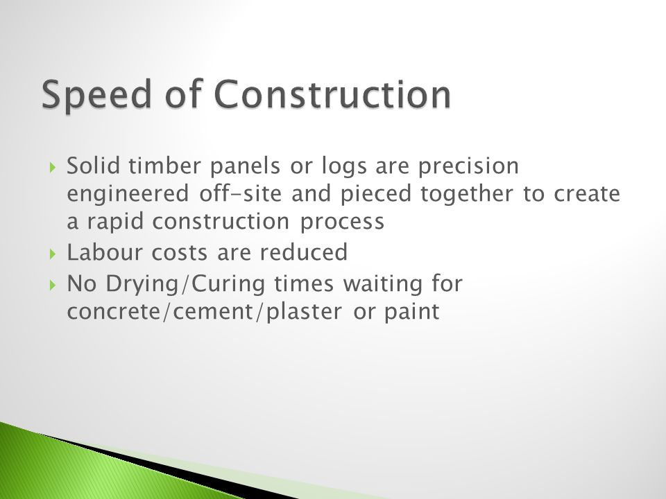 Solid timber panels or logs are precision engineered off-site and pieced together to create a rapid construction process Labour costs are reduced No D