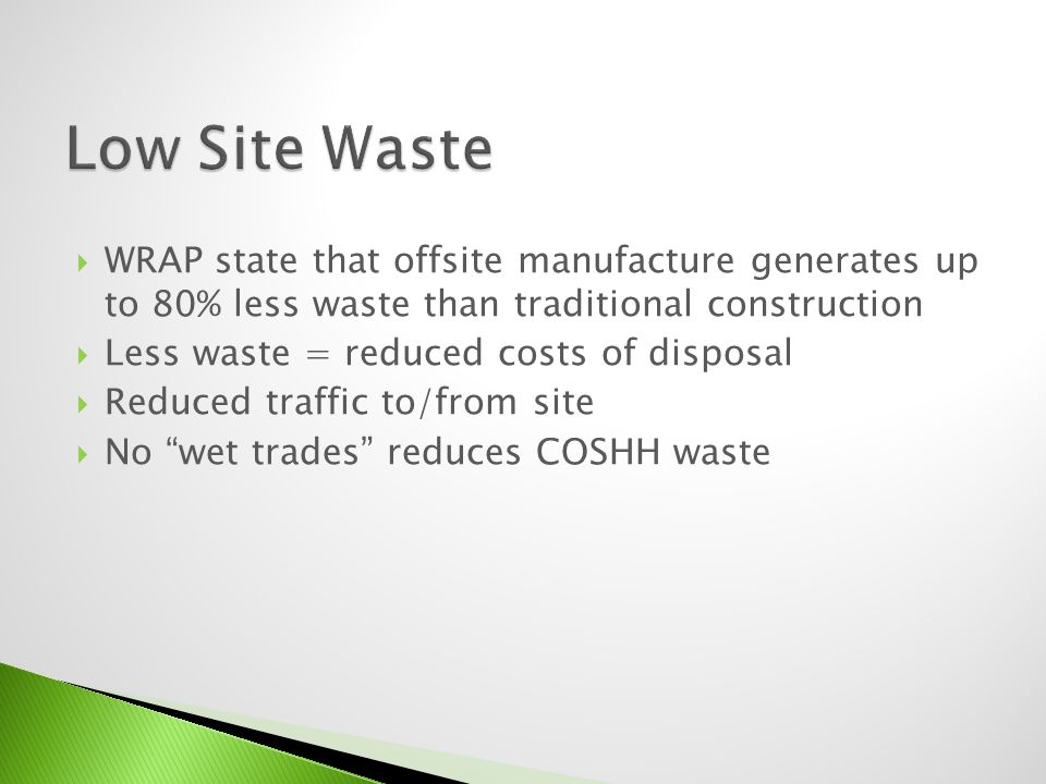 WRAP state that offsite manufacture generates up to 80% less waste than traditional construction Less waste = reduced costs of disposal Reduced traffi