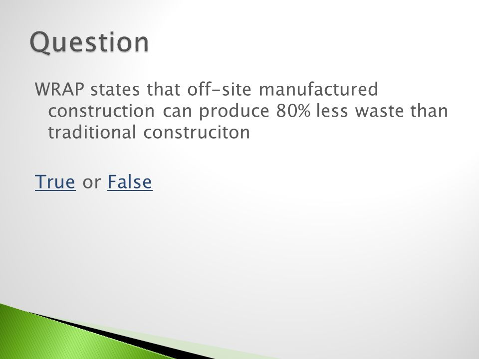 WRAP states that off-site manufactured construction can produce 80% less waste than traditional construciton TrueTrue or FalseFalse