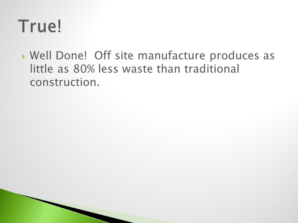 Well Done! Off site manufacture produces as little as 80% less waste than traditional construction.