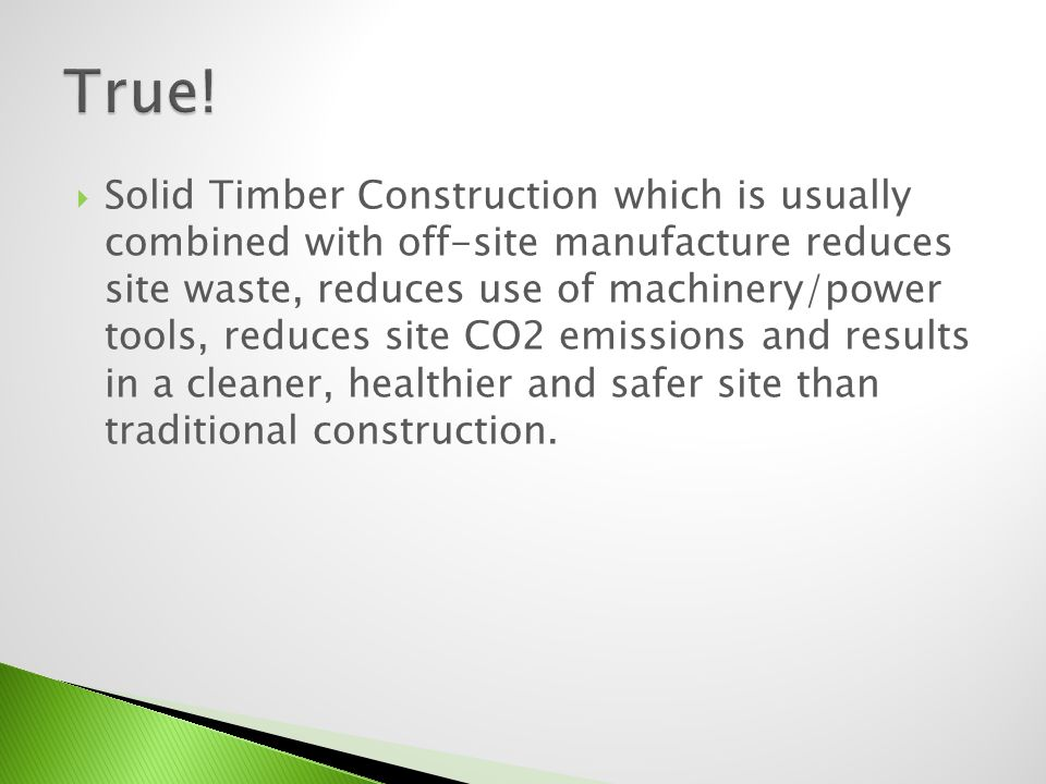 Solid Timber Construction which is usually combined with off-site manufacture reduces site waste, reduces use of machinery/power tools, reduces site C