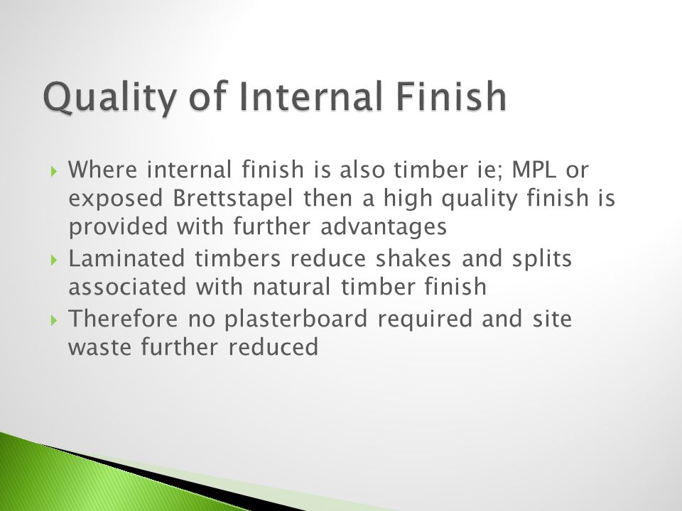 Where internal finish is also timber ie; MPL or exposed Brettstapel then a high quality finish is provided with further advantages Laminated timbers r