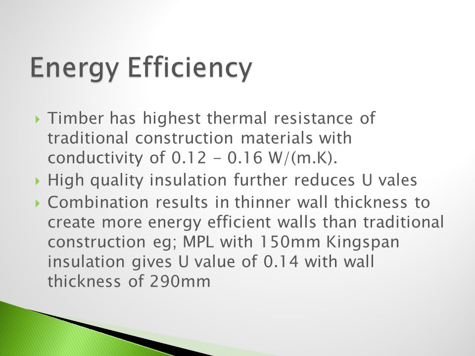 Timber has highest thermal resistance of traditional construction materials with conductivity of 0.12 - 0.16 W/(m.K). High quality insulation further