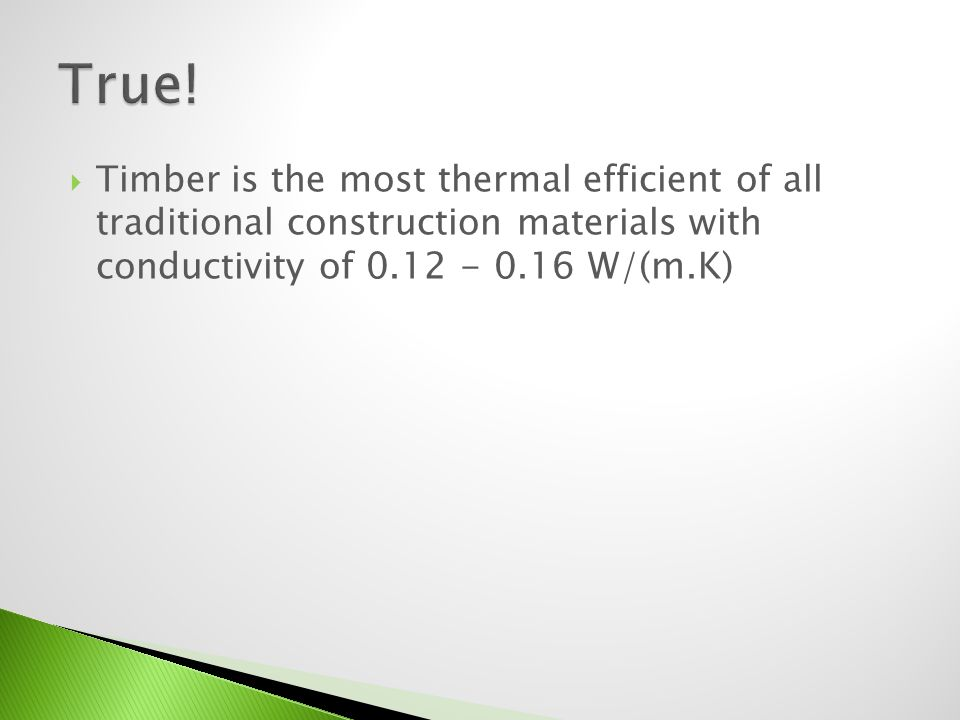 Timber is the most thermal efficient of all traditional construction materials with conductivity of 0.12 - 0.16 W/(m.K)