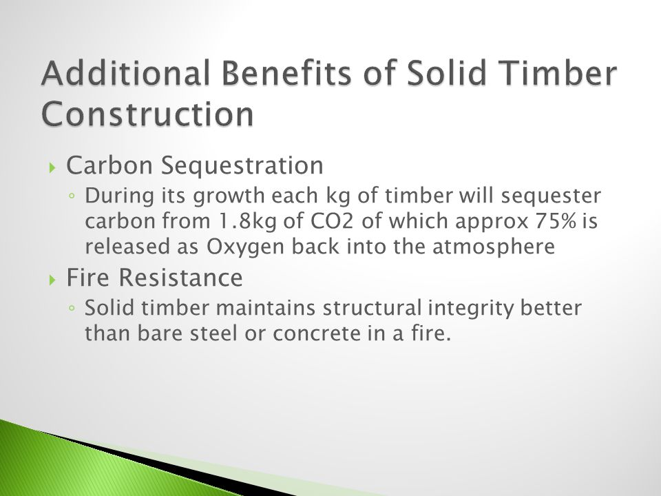 Carbon Sequestration During its growth each kg of timber will sequester carbon from 1.8kg of CO2 of which approx 75% is released as Oxygen back into t