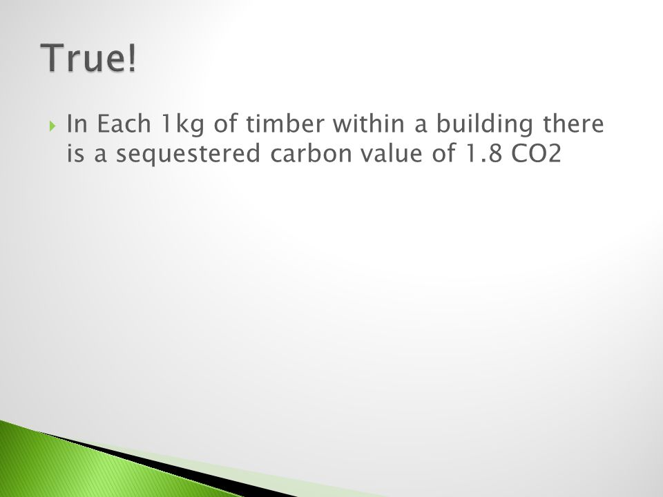 In Each 1kg of timber within a building there is a sequestered carbon value of 1.8 CO2