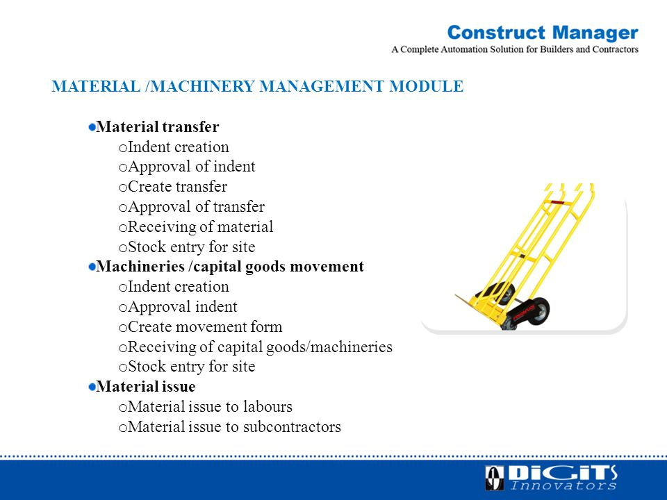 MATERIAL /MACHINERY MANAGEMENT MODULE Material transfer o Indent creation o Approval of indent o Create transfer o Approval of transfer o Receiving of material o Stock entry for site Machineries /capital goods movement o Indent creation o Approval indent o Create movement form o Receiving of capital goods/machineries o Stock entry for site Material issue o Material issue to labours o Material issue to subcontractors