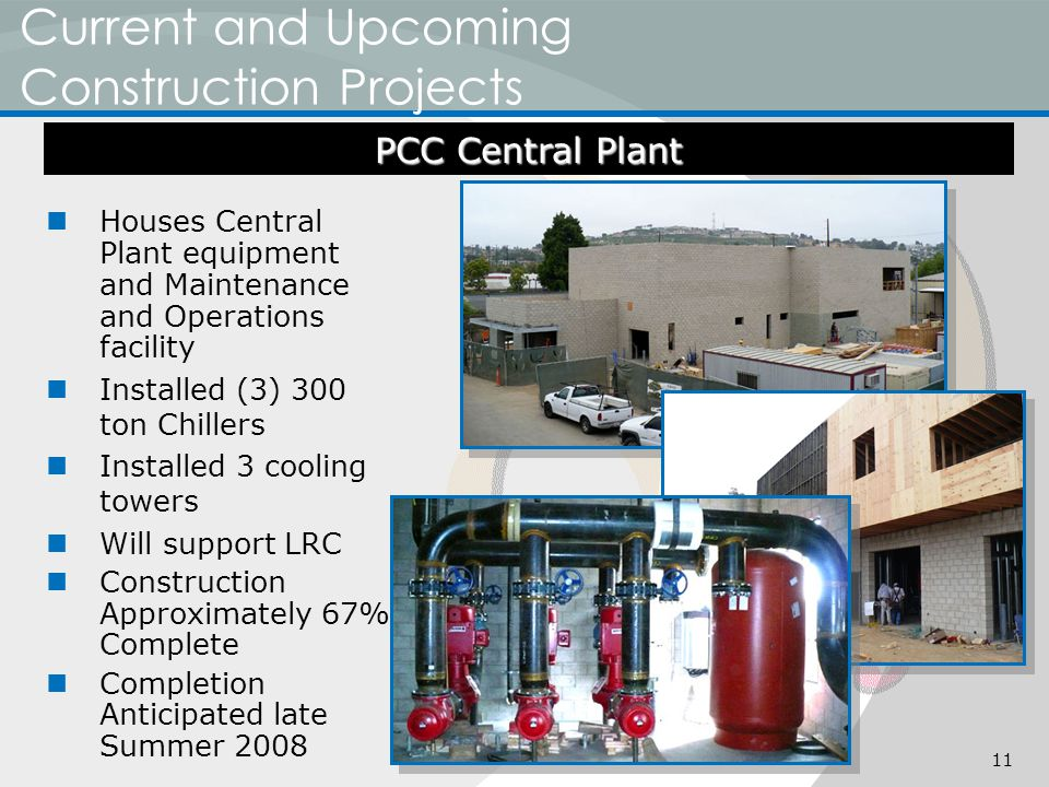 Current and Upcoming Construction Projects Houses Central Plant equipment and Maintenance and Operations facility Installed (3) 300 ton Chillers Installed 3 cooling towers Will support LRC Construction Approximately 67% Complete Completion Anticipated late Summer 2008 PCC Central Plant 11