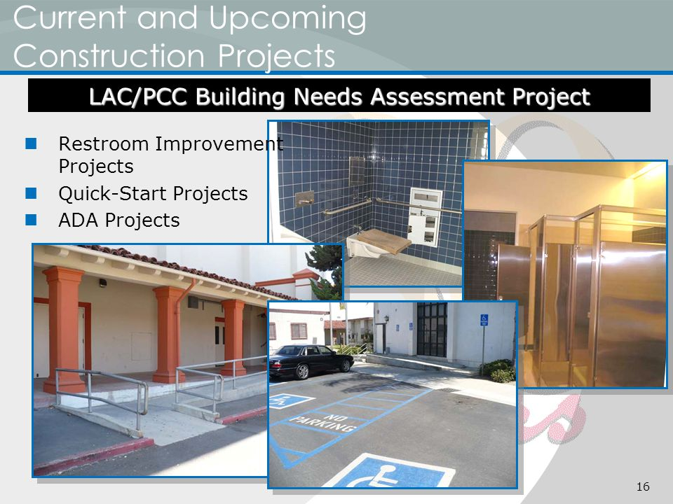 Current and Upcoming Construction Projects Restroom Improvement Projects Quick-Start Projects ADA Projects LAC/PCC Building Needs Assessment Project 16