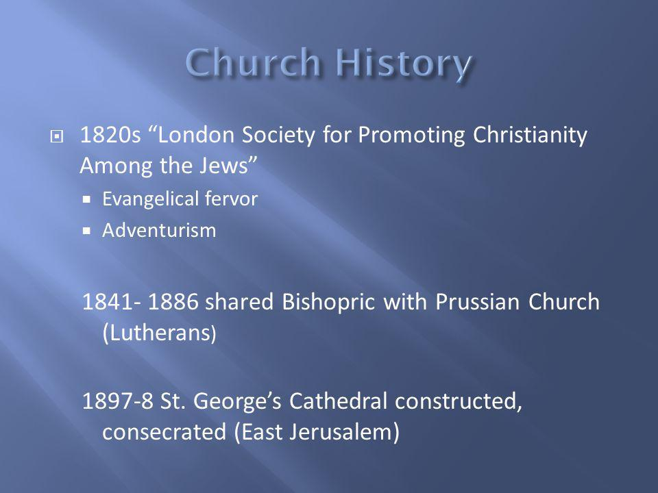 1820s London Society for Promoting Christianity Among the Jews Evangelical fervor Adventurism 1841- 1886 shared Bishopric with Prussian Church (Lutherans ) 1897-8 St.