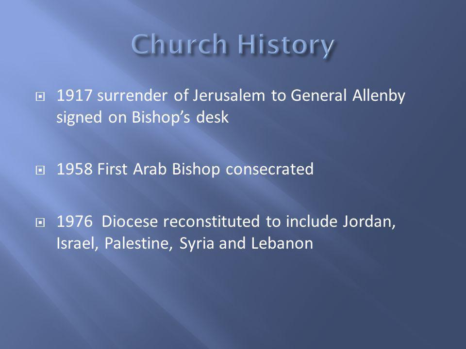 1917 surrender of Jerusalem to General Allenby signed on Bishops desk 1958 First Arab Bishop consecrated 1976 Diocese reconstituted to include Jordan, Israel, Palestine, Syria and Lebanon