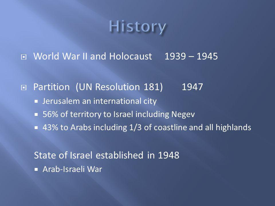 World War II and Holocaust 1939 – 1945 Partition (UN Resolution 181)1947 Jerusalem an international city 56% of territory to Israel including Negev 43