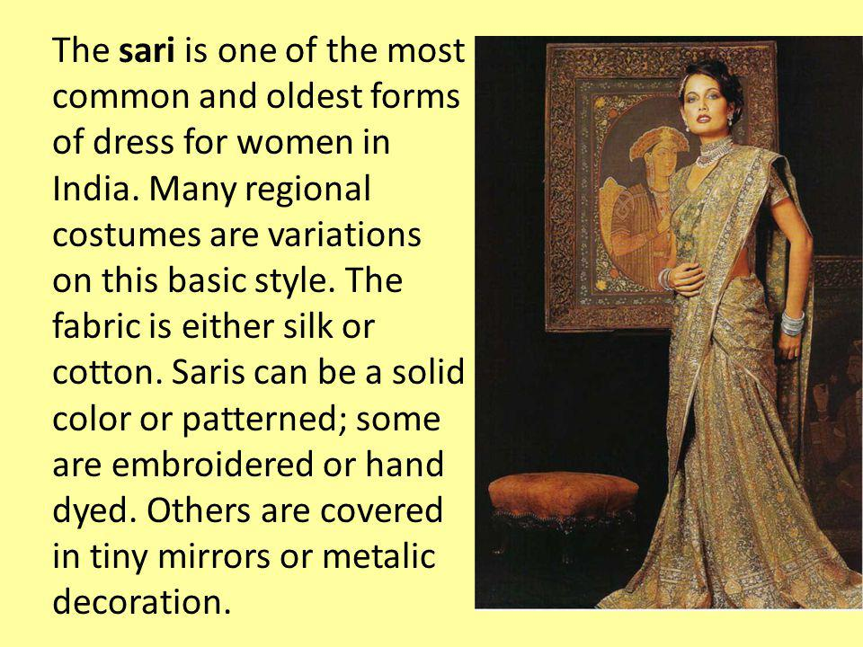 The sari is one of the most common and oldest forms of dress for women in India. Many regional costumes are variations on this basic style. The fabric