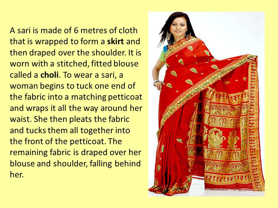 A sari is made of 6 metres of cloth that is wrapped to form a skirt and then draped over the shoulder. It is worn with a stitched, fitted blouse calle